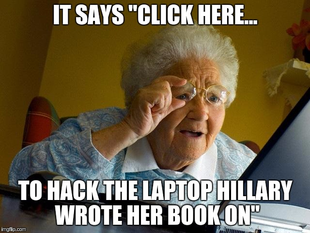 "Grandma Finds The Internet Meme | IT SAYS ""CLICK HERE... TO HACK THE LAPTOP HILLARY WROTE HER BOOK ON"" 