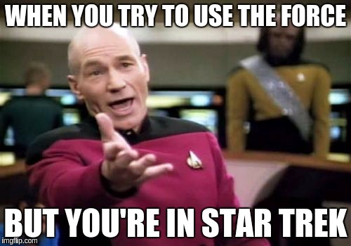 Picard Wtf Meme | WHEN YOU TRY TO USE THE FORCE BUT YOU'RE IN STAR TREK | image tagged in memes,picard wtf | made w/ Imgflip meme maker