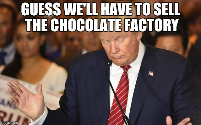 Trump Drops Ball | GUESS WE'LL HAVE TO SELL THE CHOCOLATE FACTORY | image tagged in trump drops ball | made w/ Imgflip meme maker