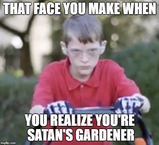 The Boy Has Seen Hell Firsthand | THAT FACE YOU MAKE WHEN YOU REALIZE YOU'RE SATAN'S GARDENER | image tagged in donald trump,trump is evil,poor kid,mowing,lawnmower,satan | made w/ Imgflip meme maker