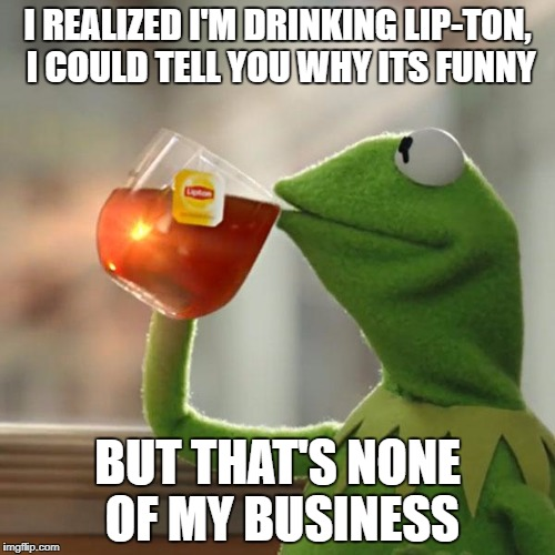 But Thats None Of My Business Meme | I REALIZED I'M DRINKING LIP-TON, I COULD TELL YOU WHY ITS FUNNY BUT THAT'S NONE OF MY BUSINESS | image tagged in memes,but thats none of my business,kermit the frog | made w/ Imgflip meme maker