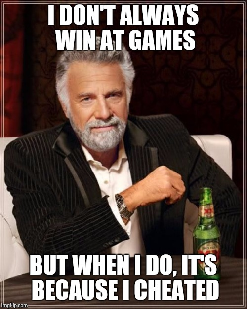 The Most Interesting Man In The World Meme | I DON'T ALWAYS WIN AT GAMES BUT WHEN I DO, IT'S BECAUSE I CHEATED | image tagged in memes,the most interesting man in the world | made w/ Imgflip meme maker