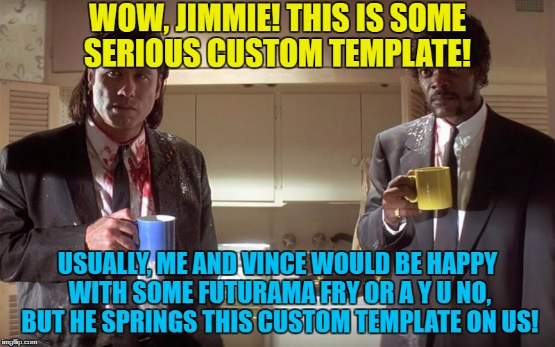 When Bonnie makes memes she makes reposts... :) | WOW, JIMMIE! THIS IS SOME SERIOUS CUSTOM TEMPLATE! USUALLY, ME AND VINCE WOULD BE HAPPY WITH SOME FUTURAMA FRY OR A Y U NO, BUT HE SPRINGS T | image tagged in pulp fiction,memes,films,custom template,samuel l jackson,john travolta | made w/ Imgflip meme maker