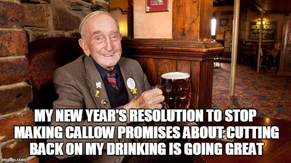MY NEW YEAR'S RESOLUTION TO STOP MAKING CALLOW PROMISES ABOUT CUTTING BACK ON MY DRINKING IS GOING GREAT | made w/ Imgflip meme maker