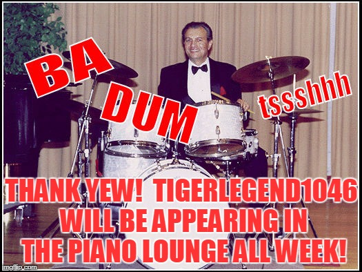 THANK YEW!  TIGERLEGEND1046 WILL BE APPEARING IN THE PIANO LOUNGE ALL WEEK! | made w/ Imgflip meme maker