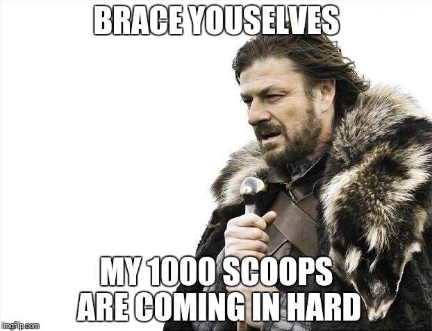 Brace Yourselves X is Coming Meme | BRACE YOUSELVES MY 1000 SCOOPS ARE COMING IN HARD | image tagged in memes,brace yourselves x is coming | made w/ Imgflip meme maker