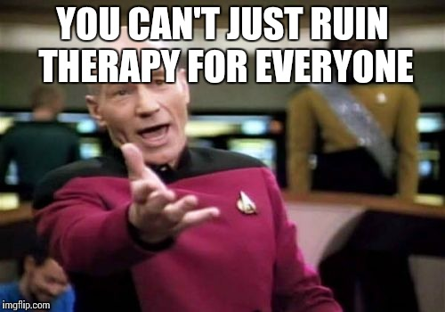 Picard Wtf Meme | YOU CAN'T JUST RUIN THERAPY FOR EVERYONE | image tagged in memes,picard wtf | made w/ Imgflip meme maker