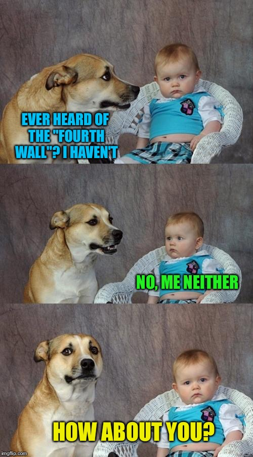 "Dad Joke Dog Meme | EVER HEARD OF THE ""FOURTH WALL""? I HAVEN'T NO, ME NEITHER HOW ABOUT YOU? 