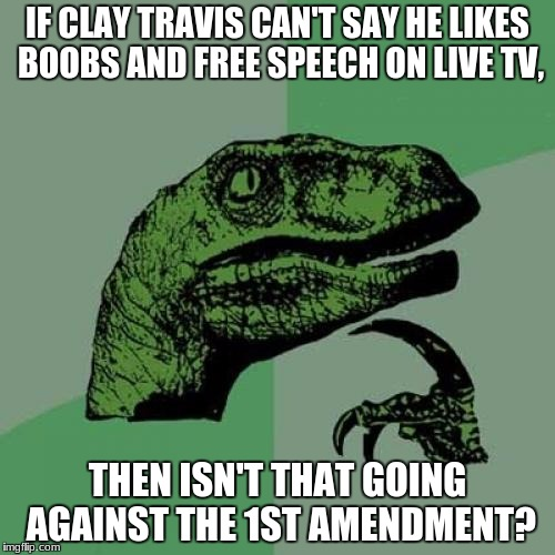 #claytravisdidnothingwrong | IF CLAY TRAVIS CAN'T SAY HE LIKES BOOBS AND FREE SPEECH ON LIVE TV, THEN ISN'T THAT GOING AGAINST THE 1ST AMENDMENT? | image tagged in memes,philosoraptor | made w/ Imgflip meme maker
