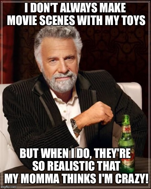 The Most Interesting Man In The World Meme | I DON'T ALWAYS MAKE MOVIE SCENES WITH MY TOYS BUT WHEN I DO, THEY'RE SO REALISTIC THAT MY MOMMA THINKS I'M CRAZY! | image tagged in memes,the most interesting man in the world | made w/ Imgflip meme maker