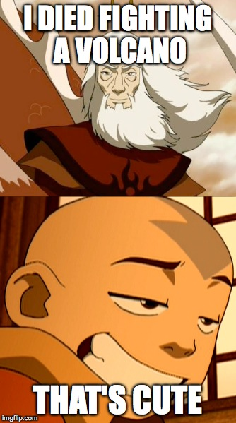 Roku vs Aang |  I DIED FIGHTING A VOLCANO; THAT'S CUTE | image tagged in humor,avatar the last airbender | made w/ Imgflip meme maker