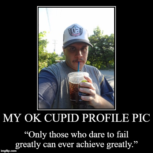 "MY OK CUPID PROFILE PIC | ""Only those who dare to fail greatly can ever achieve greatly."" 