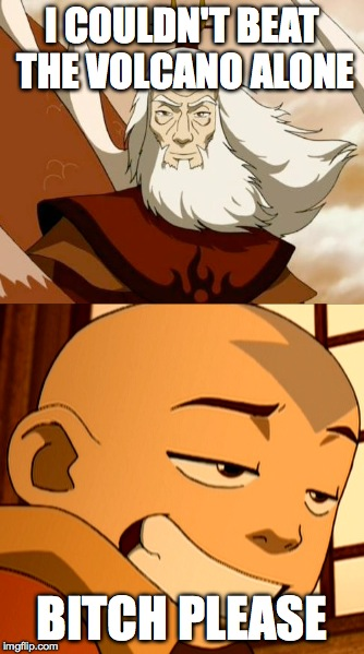 Roku vs Aang | I COULDN'T BEAT THE VOLCANO ALONE B**CH PLEASE | image tagged in humor,avatar the last airbender | made w/ Imgflip meme maker
