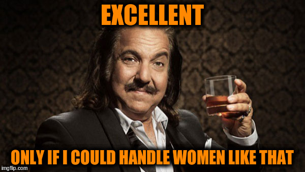 EXCELLENT ONLY IF I COULD HANDLE WOMEN LIKE THAT | made w/ Imgflip meme maker