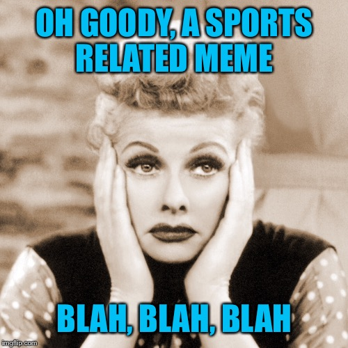 OH GOODY, A SPORTS RELATED MEME BLAH, BLAH, BLAH | made w/ Imgflip meme maker