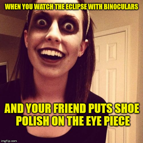 Zombie Overly Attached Girlfriend Meme | WHEN YOU WATCH THE ECLIPSE WITH BINOCULARS AND YOUR FRIEND PUTS SHOE POLISH ON THE EYE PIECE | image tagged in memes,zombie overly attached girlfriend,funny,eclipse,friend | made w/ Imgflip meme maker