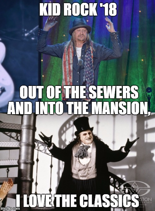 kid rock '18 | OUT OF THE SEWERS AND INTO THE MANSION, I LOVE THE CLASSICS KID ROCK '18 | image tagged in kid rock,penguin,sewer dweller | made w/ Imgflip meme maker