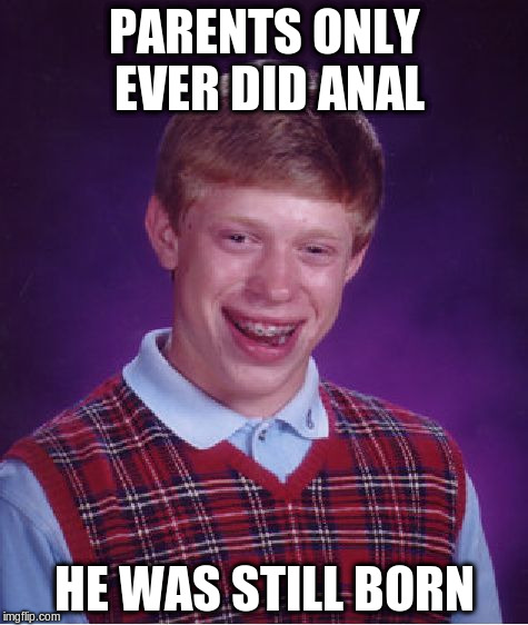 Bad Luck Brian Meme | PARENTS ONLY EVER DID ANAL HE WAS STILL BORN | image tagged in memes,bad luck brian | made w/ Imgflip meme maker