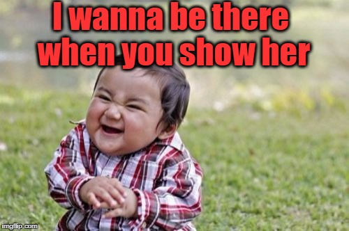 Evil Toddler Meme | I wanna be there when you show her | image tagged in memes,evil toddler | made w/ Imgflip meme maker