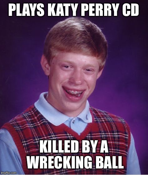 Bad Luck Brian Meme | PLAYS KATY PERRY CD KILLED BY A WRECKING BALL | image tagged in memes,bad luck brian | made w/ Imgflip meme maker