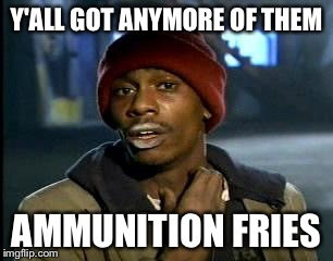 Y'all Got Any More Of That Meme | Y'ALL GOT ANYMORE OF THEM AMMUNITION FRIES | image tagged in memes,yall got any more of | made w/ Imgflip meme maker