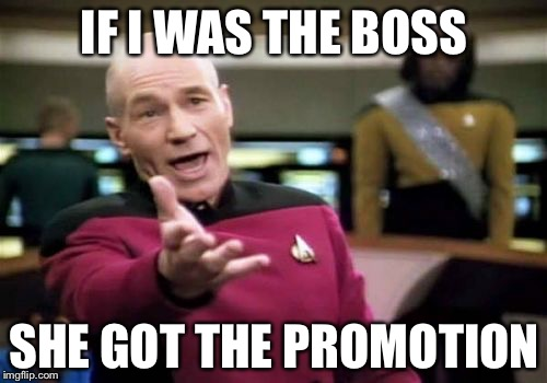 Picard Wtf Meme | IF I WAS THE BOSS SHE GOT THE PROMOTION | image tagged in memes,picard wtf | made w/ Imgflip meme maker