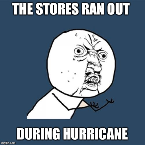 Y U No Meme | THE STORES RAN OUT DURING HURRICANE | image tagged in memes,y u no | made w/ Imgflip meme maker