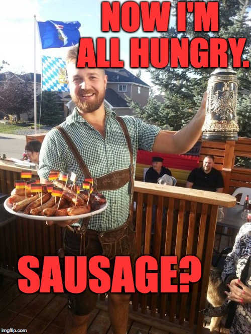 NOW I'M ALL HUNGRY. SAUSAGE? | made w/ Imgflip meme maker