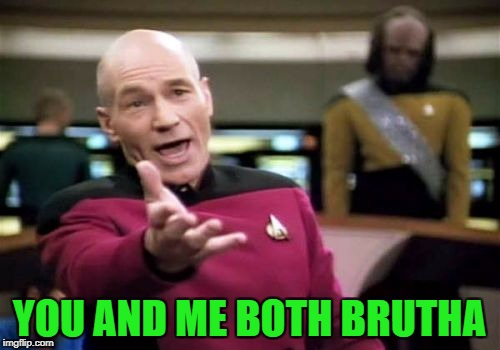 Picard Wtf Meme | YOU AND ME BOTH BRUTHA | image tagged in memes,picard wtf | made w/ Imgflip meme maker