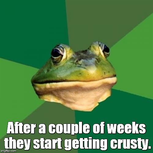 After a couple of weeks they start getting crusty. | made w/ Imgflip meme maker