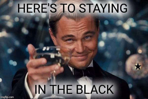 Leonardo Dicaprio Cheers Meme | HERE'S TO STAYING IN THE BLACK | image tagged in memes,leonardo dicaprio cheers | made w/ Imgflip meme maker