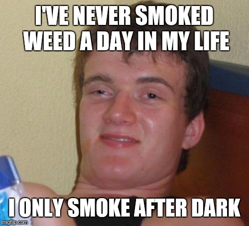 10 Guy Meme | I'VE NEVER SMOKED WEED A DAY IN MY LIFE I ONLY SMOKE AFTER DARK | image tagged in memes,10 guy | made w/ Imgflip meme maker