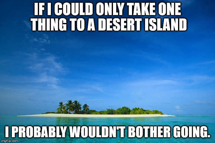 island |  IF I COULD ONLY TAKE ONE THING TO A DESERT ISLAND; I PROBABLY WOULDN'T BOTHER GOING. | image tagged in island | made w/ Imgflip meme maker