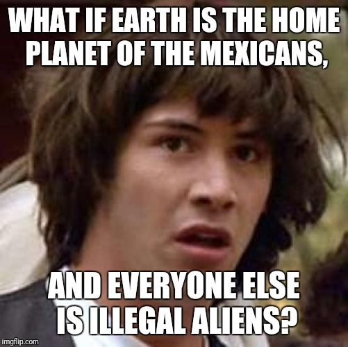 Conspiracy Keanu Meme | WHAT IF EARTH IS THE HOME PLANET OF THE MEXICANS, AND EVERYONE ELSE IS ILLEGAL ALIENS? | image tagged in memes,conspiracy keanu | made w/ Imgflip meme maker