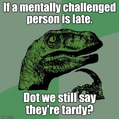 Philosoraptor Meme | If a mentally challenged person is late. Dot we still say they're tardy? | image tagged in memes,philosoraptor | made w/ Imgflip meme maker