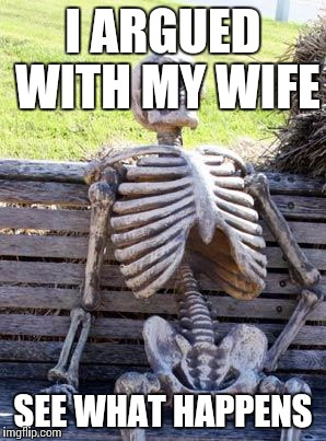 Waiting Skeleton Meme | I ARGUED WITH MY WIFE SEE WHAT HAPPENS | image tagged in memes,waiting skeleton | made w/ Imgflip meme maker