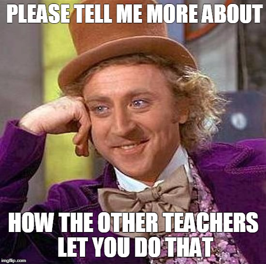 Creepy Condescending Wonka Meme | PLEASE TELL ME MORE ABOUT HOW THE OTHER TEACHERS LET YOU DO THAT | image tagged in memes,creepy condescending wonka | made w/ Imgflip meme maker