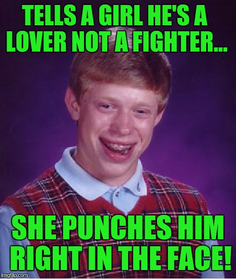 But...she's a fighter! :) | TELLS A GIRL HE'S A LOVER NOT A FIGHTER... SHE PUNCHES HIM RIGHT IN THE FACE! | image tagged in memes,bad luck brian | made w/ Imgflip meme maker