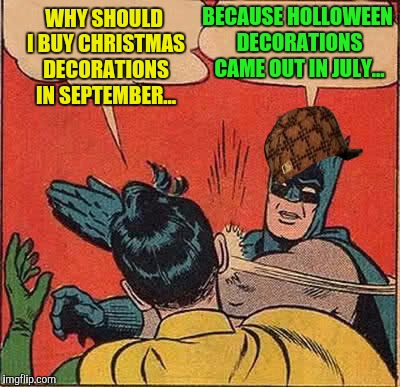 Batman Slapping Robin Meme | WHY SHOULD I BUY CHRISTMAS DECORATIONS IN SEPTEMBER... BECAUSE HOLLOWEEN DECORATIONS CAME OUT IN JULY... | image tagged in memes,batman slapping robin,scumbag | made w/ Imgflip meme maker