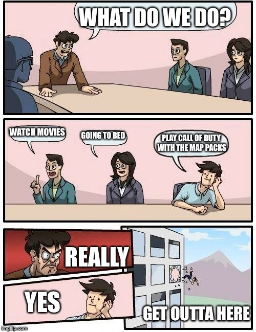 Boardroom Meeting Suggestion Meme | WHAT DO WE DO? WATCH MOVIES GOING TO BED PLAY CALL OF DUTY WITH THE MAP PACKS REALLY YES GET OUTTA HERE | image tagged in memes,boardroom meeting suggestion | made w/ Imgflip meme maker