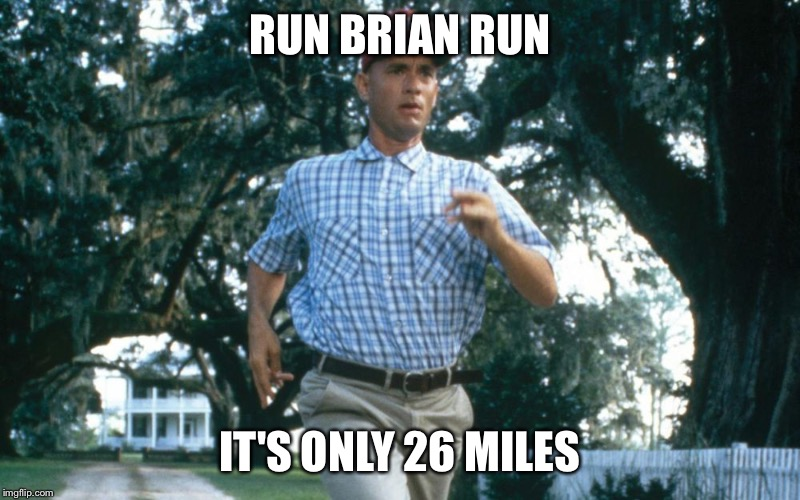Running Forrest Gump | RUN BRIAN RUN IT'S ONLY 26 MILES | image tagged in running forrest gump | made w/ Imgflip meme maker