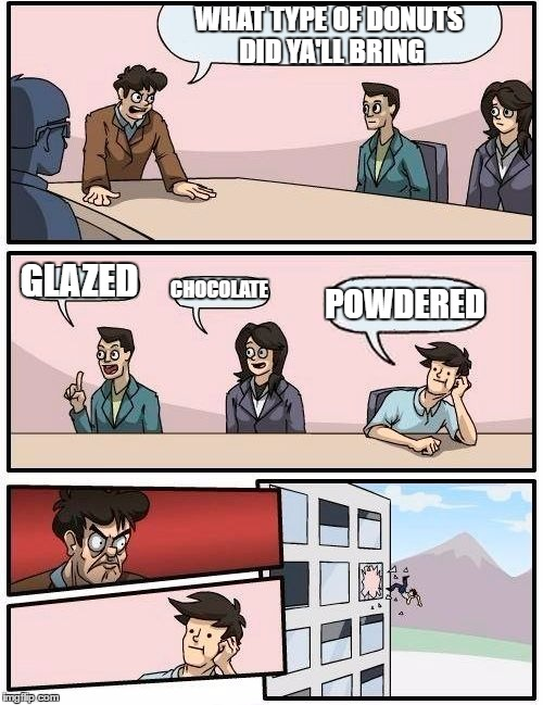 Boardroom Meeting Suggestion Meme | WHAT TYPE OF DONUTS DID YA'LL BRING GLAZED CHOCOLATE POWDERED | image tagged in memes,boardroom meeting suggestion | made w/ Imgflip meme maker