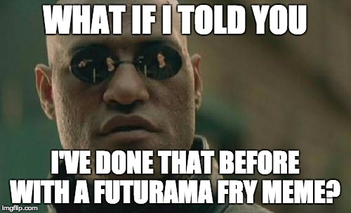 Matrix Morpheus Meme | WHAT IF I TOLD YOU I'VE DONE THAT BEFORE WITH A FUTURAMA FRY MEME? | image tagged in memes,matrix morpheus | made w/ Imgflip meme maker
