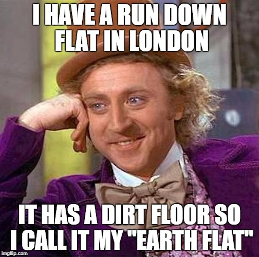 "Creepy Condescending Wonka Meme | I HAVE A RUN DOWN FLAT IN LONDON IT HAS A DIRT FLOOR SO I CALL IT MY ""EARTH FLAT"" 