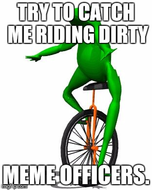 Dat Boi | TRY TO CATCH ME RIDING DIRTY MEME OFFICERS. | image tagged in memes,dat boi | made w/ Imgflip meme maker