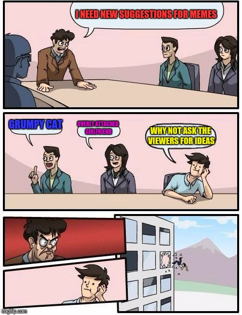 Boardroom Meeting Suggestion Meme | I NEED NEW SUGGESTIONS FOR MEMES GRUMPY CAT OVERLY ATTACHED GIRLFRIEND WHY NOT ASK THE VIEWERS FOR IDEAS | image tagged in memes,boardroom meeting suggestion | made w/ Imgflip meme maker