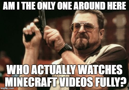 Am I The Only One Around Here Meme | AM I THE ONLY ONE AROUND HERE WHO ACTUALLY WATCHES MINECRAFT VIDEOS FULLY? | image tagged in memes,am i the only one around here | made w/ Imgflip meme maker