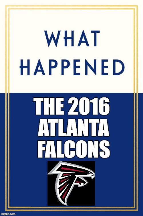 If sports teams were like politicians! | THE 2016 ATLANTA FALCONS | image tagged in what happened blank,hillary,atlanta falcons,superbowl | made w/ Imgflip meme maker