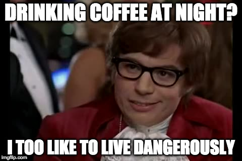 Those were the days. | DRINKING COFFEE AT NIGHT? I TOO LIKE TO LIVE DANGEROUSLY | image tagged in memes,i too like to live dangerously,iwanttobebacon,iwanttobebaconcom,coffee | made w/ Imgflip meme maker