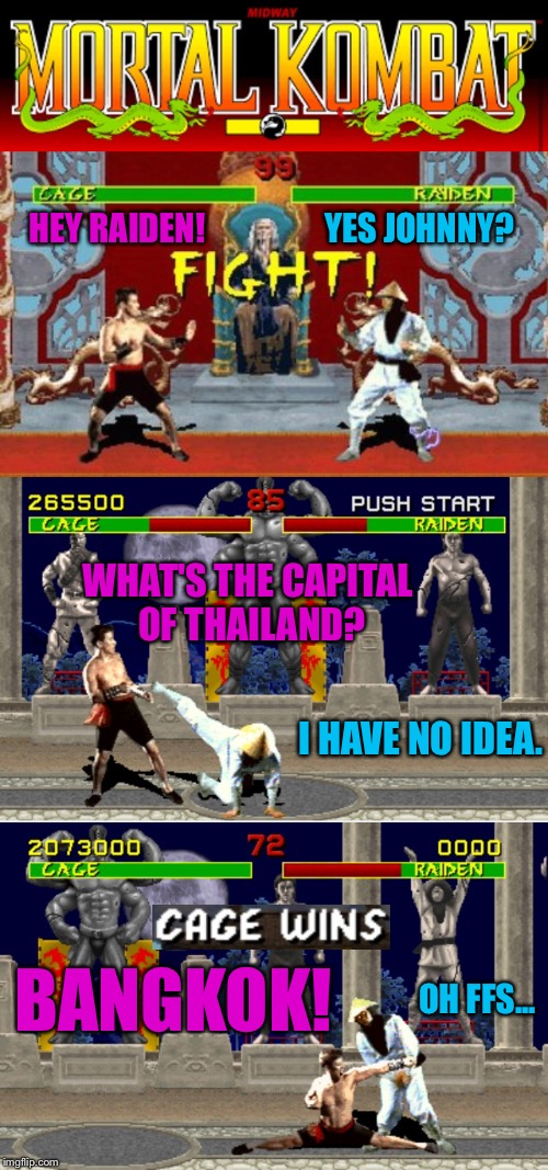 Bad Pun Johnny Cage | HEY RAIDEN! YES JOHNNY? WHAT'S THE CAPITAL OF THAILAND? I HAVE NO IDEA. BANGKOK! OH FFS... | image tagged in mortal kombat,video game,balls,nuts,punch,fighting | made w/ Imgflip meme maker